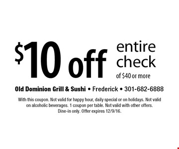 $10 off entire check of $40 or more. With this coupon. Not valid for happy hour, daily special or on holidays. Not valid on alcoholic beverages. 1 coupon per table. Not valid with other offers. Dine-in only. Offer expires 12/9/16.