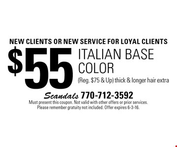 new clients OR NEW SERVICE For loyal clients $55 italian base color (Reg. $75 & Up) thick & longer hair extra. Must present this coupon. Not valid with other offers or prior services. Please remember gratuity not included. Offer expires 6-3-16.