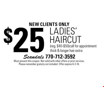 new clients only $25 Ladies' HAIRCUT (reg. $40-$50) call for appointment thick & longer hair extra. Must present this coupon. Not valid with other offers or prior services. Please remember gratuity not included. Offer expires 6-3-16.