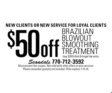 NEW CLIENTS OR NEW SERVICE For loyal clients $50 off Brazilian blowout Smoothing Treatment (reg. $300). Thick & longer hair extra. Must present this coupon. Not valid with other offers or prior services. Please remember gratuity not included. Offer expires 7-15-16.