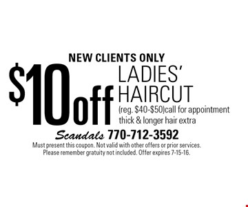 NEW CLIENTS ONLY $10 off Ladies' HAIRCUT (reg. $40-$50) call for appointment. Thick & longer hair extra. Must present this coupon. Not valid with other offers or prior services. Please remember gratuity not included. Offer expires 7-15-16.