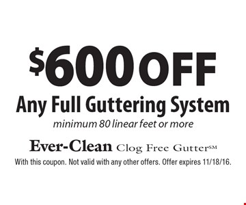$600 off Any Full Guttering System minimum 80 linear feet or more. With this coupon. Not valid with any other offers. Offer expires 11/18/16.