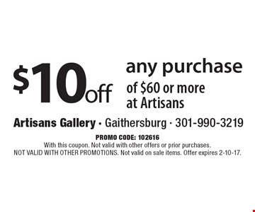 $10 off any purchase of $60 or more at Artisans. Promo code: 102616. With this coupon. Not valid with other offers or prior purchases. NOT VALID WITH OTHER PROMOTIONS. Not valid on sale items. Offer expires 2-10-17.
