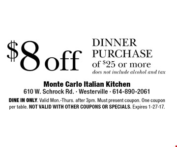 $8 off dinner purchase of $25 or more does not include alcohol and tax. Dine in only. Valid Mon.-Thurs. after 3pm. Must present coupon. One coupon per table. Not valid with other coupons or specials. Expires 1-27-17.