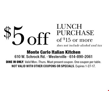 $5 off lunch purchase of $15 or more does not include alcohol and tax. Dine in only. Valid Mon.-Thurs. Must present coupon. One coupon per table. Not valid with other coupons or specials. Expires 1-27-17.