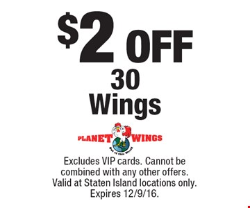$2 OFF 30 Wings. Excludes VIP cards. Cannot be combined with any other offers. Valid at Staten Island locations only. Expires 12/9/16.