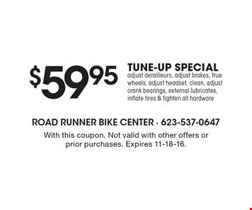 $59.95 TUNE-UP SPECIAL. Adjust derailleurs, adjust brakes, true wheels, adjust headset, clean, adjust crank bearings, external lubricates, inflate tires & tighten all hardware. With this coupon. Not valid with other offers or prior purchases. Expires 11-18-16.