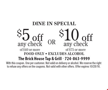 DINE IN Special! $5 off any check of $40 or more OR $10 off any check of $75 or more. Food Only - Excludes Alcohol. With this coupon. One per customer. Not valid on delivery or alcohol. We reserve the right to refuse any offers on the coupons. Not valid with other offers. Offer expires 10/28/16.