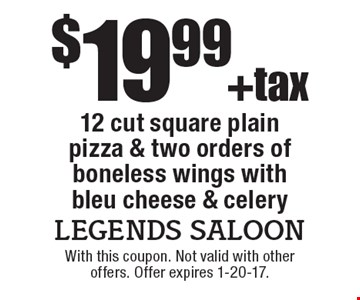 $19.99 +tax 12 cut square plain pizza & two orders of boneless wings with bleu cheese & celery. With this coupon. Not valid with other offers. Offer expires 1-20-17.