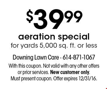 $39.99 aeration special for yards 5,000 sq. ft. or less. With this coupon. Not valid with any other offers or prior services. New customer only. Must present coupon. Offer expires 12/31/16.