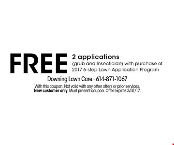 FREE 2 applications (grub and Insecticide) with purchase of 2017 6-step Lawn Application Program. With this coupon. Not valid with any other offers or prior services. New customer only. Must present coupon. Offer expires 3/31/17.
