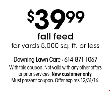 $39.99 fall feed for yards 5,000 sq. ft. or less. With this coupon. Not valid with any other offers or prior services. New customer only. Must present coupon. Offer expires 12/31/16.