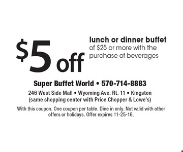 $5 off lunch or dinner buffet of $25 or more with the purchase of beverages. With this coupon. One coupon per table. Dine in only. Not valid with other offers or holidays. Offer expires 11-25-16.