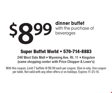 $8.99 dinner buffet with the purchase of beverages. With this coupon. Limit 7 buffets @ $8.99 each per coupon. Dine in only. One coupon per table. Not valid with any other offers or on holidays. Expires 11-25-16.