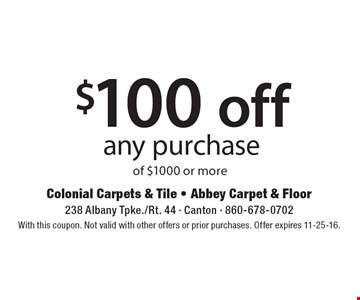 $100 off any purchase of $1000 or more. With this coupon. Not valid with other offers or prior purchases. Offer expires 11-25-16.