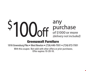 $100 off any purchase of $1000 or more (delivery not included). With this coupon. Not valid with other offers or prior purchases. Offer expires 10-28-16.