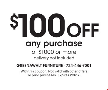 $100 Off any purchase of $1000 or more delivery not included. With this coupon. Not valid with other offers or prior purchases. Expires 2/3/17.