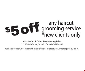 $5 off any haircut grooming service *new clients only. With this coupon. Not valid with other offers or prior services. Offer expires 10-28-16.