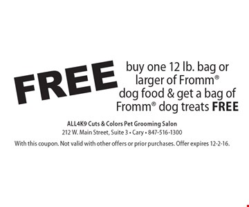 Free buy one 12 lb. bag or larger of Fromm dog food & get a bag of Fromm dog treats free. With this coupon. Not valid with other offers or prior purchases. Offer expires 12-2-16.