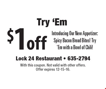 Try 'Em! $1 off Introducing Our New Appetizer: Spicy Bacon Bread Bites! Try 'Em with a Bowl of Chili!. With this coupon. Not valid with other offers. Offer expires 12-15-16.