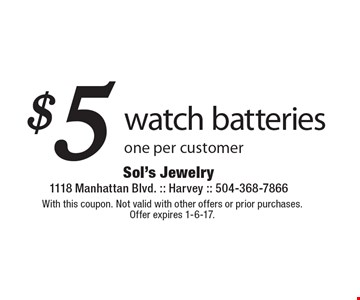 $5 watch batteries. One per customer. With this coupon. Not valid with other offers or prior purchases. Offer expires 1-6-17.