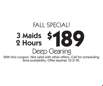 Fall special! $189 for a Deep Cleaning. 3 Maids, 2 Hours. With this coupon. Not valid with other offers. Call for scheduling time availability. Offer expires 12-2-16.