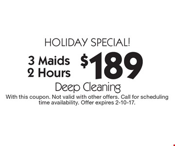 holiday special! $189 Deep Cleaning, 3 Maids, 2 Hours. With this coupon. Not valid with other offers. Call for scheduling time availability. Offer expires 2-10-17.