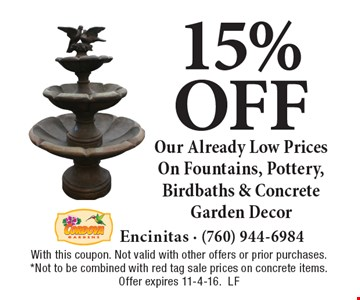 15% off Our Already Low Prices On Fountains, Pottery, Birdbaths & Concrete Garden Decor. With this coupon. Not valid with other offers or prior purchases. *Not to be combined with red tag sale prices on concrete items. Offer expires 11-4-16.LF
