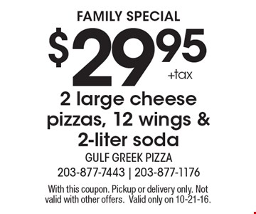 family special $29.95	+tax 2 large cheese pizzas, 12 wings & 2-liter soda. With this coupon. Pickup or delivery only. Not valid with other offers.Valid only on 10-21-16.