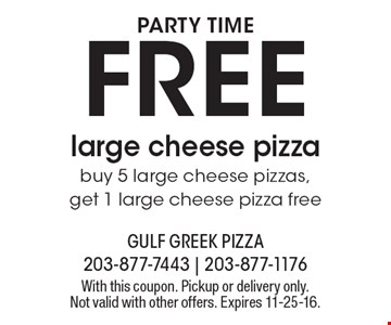 PARTY TIME. FREE large cheese pizza. buy 5 large cheese pizzas, get 1 large cheese pizza free. With this coupon. Pickup or delivery only. Not valid with other offers. Expires 11-25-16.