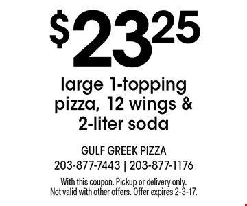 $23.25 large 1-topping pizza, 12 wings & 2-liter soda. With this coupon. Pickup or delivery only. Not valid with other offers. Offer expires 2-3-17.