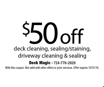 $50 off deck cleaning, sealing/staining, driveway cleaning & sealing. With this coupon. Not valid with other offers or prior services. Offer expires 10/31/16.