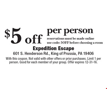 $5 off per person reservations must be made online. use code: 5OFF before choosing a room. With this coupon. Not valid with other offers or prior purchases. Limit 1 per person. Good for each member of your group. Offer expires 12-31-16.