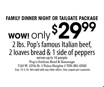 Family Dinner Night or Tailgate package WOW! only $29.99 2 lbs. Pop's famous Italian beef, 2 loaves bread & 1 side of peppers, serves up to 10 people. Exp. 12-2-16. Not valid with any other offers. One coupon per customer.