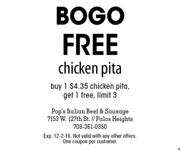 bogo FREE chicken pita buy 1 $4.35 chicken pita,get 1 free, limit 3. Exp. 12-2-16. Not valid with any other offers. One coupon per customer.