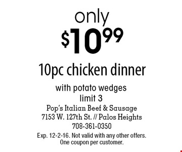 only $10.99 10pc chicken dinner with potato wedges limit 3. Exp. 12-2-16. Not valid with any other offers. One coupon per customer.