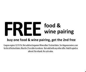 FREE food & wine pairing. Buy one food & wine pairing, get the 2nd free. Coupon expires 12/31/16. Not valid on Linganore Winecellars' Festival dates. See linganorewines.com for list of festival dates. Must be 21 or older to redeem. Not valid with any other offer. Void if copied or altered. No refunds. No cash value.