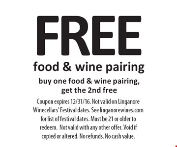 FREE food & wine pairing. buy one food & wine pairing, get the 2nd free. Coupon expires 12/31/16. Not valid on Linganore Winecellars' Festival dates. See linganorewines.com for list of festival dates. Must be 21 or older to redeem.Not valid with any other offer. Void if copied or altered. No refunds. No cash value.
