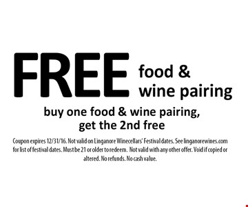 FREE food & wine pairing buy one food & wine pairing, get the 2nd free. Coupon expires 12/31/16. Not valid on Linganore Winecellars' Festival dates. See linganorewines.com for list of festival dates. Must be 21 or older to redeem. Not valid with any other offer. Void if copied or altered. No refunds. No cash value.