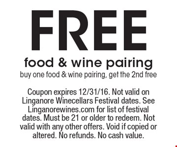 Free food & wine pairing. Buy one food & wine pairing, get the 2nd free. Coupon expires 12/31/16. Not valid on Linganore Winecellars Festival dates. See Linganorewines.com for list of festival dates. Must be 21 or older to redeem. Not valid with any other offers. Void if copied or altered. No refunds. No cash value.