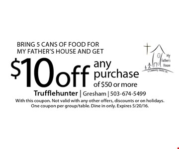 Bring 5 cans of food for my father's house and get $10 off anypurchase of $50 or more. With this coupon. Not valid with any other offers, discounts or on holidays. One coupon per group/table. Dine in only. Expires 5/20/16.