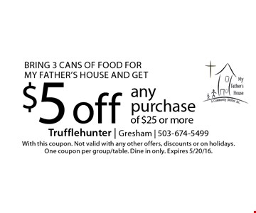 Bring 3 cans of food for my father's house and get $5 off anypurchase of $25 or more. With this coupon. Not valid with any other offers, discounts or on holidays. One coupon per group/table. Dine in only. Expires 5/20/16.