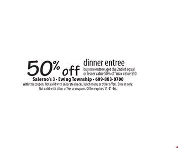 50% off dinner entree buy one entree, get the 2nd of equal or lesser value 50% off max value $10. With this coupon. Not valid with separate checks, lunch menu or other offers. Dine in only. Not valid with other offers or coupons. Offer expires 11-11-16.