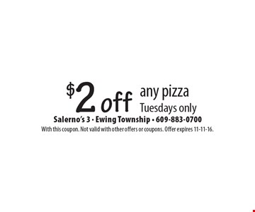 $2 off any pizza. Tuesdays only. With this coupon. Not valid with other offers or coupons. Offer expires 11-11-16.