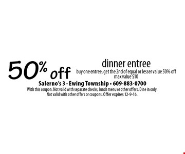 50% off dinner entree buy one entree, get the 2nd of equal or lesser value 50% off max value $10. With this coupon. Not valid with separate checks, lunch menu or other offers. Dine in only. Not valid with other offers or coupons. Offer expires 12-9-16.