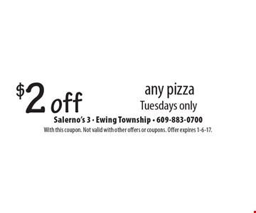 $2 off any pizza. Tuesdays only. With this coupon. Not valid with other offers or coupons. Offer expires 1-6-17.