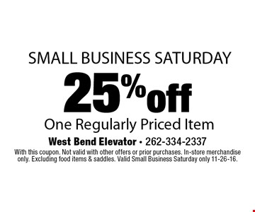 Small business Saturday. 25% off one regularly priced item. With this coupon. Not valid with other offers or prior purchases. In-store merchandise only. Excluding food items & saddles. Valid Small Business Saturday only 11-26-16.