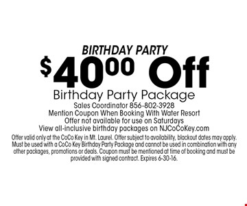 Birthday Party! $40.00 Off Birthday Party Package. Sales Coordinator 856-802-3928. Mention Coupon When Booking With Water Resort. Offer not available for use on Saturdays. View all-inclusive birthday packages on NJCoCoKey.com. Offer valid only at the CoCo Key in Mt. Laurel. Offer subject to availability, blackout dates may apply. Must be used with a CoCo Key Birthday Party Package and cannot be used in combination with any other packages, promotions or deals. Coupon must be mentioned at time of booking and must be provided with signed contract. Expires 6-30-16.
