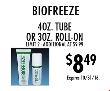 $8.49 biofreeze. 4 oz. TUBE Or 3 oz. roll-on. Limit 2. Additional at $9.99. Expires 10/31/16.