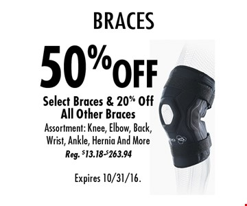 Braces 50%off Select Braces & 20% Off All Other Braces. Assortment: Knee, Elbow, Back, Wrist, Ankle, Hernia And More. Reg. $13.18-$263.94. Expires 10/31/16.
